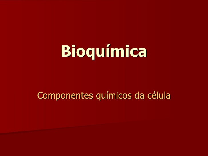 Bioquímica Componentes químicos da célula