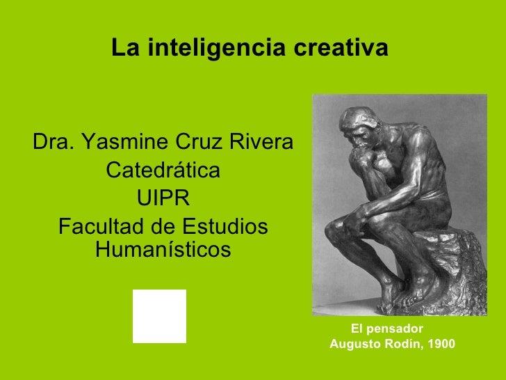 La inteligencia creativa Dra. Yasmine Cruz Rivera Catedrática UIPR Facultad de Estudios Humanísticos El pensador Augusto R...