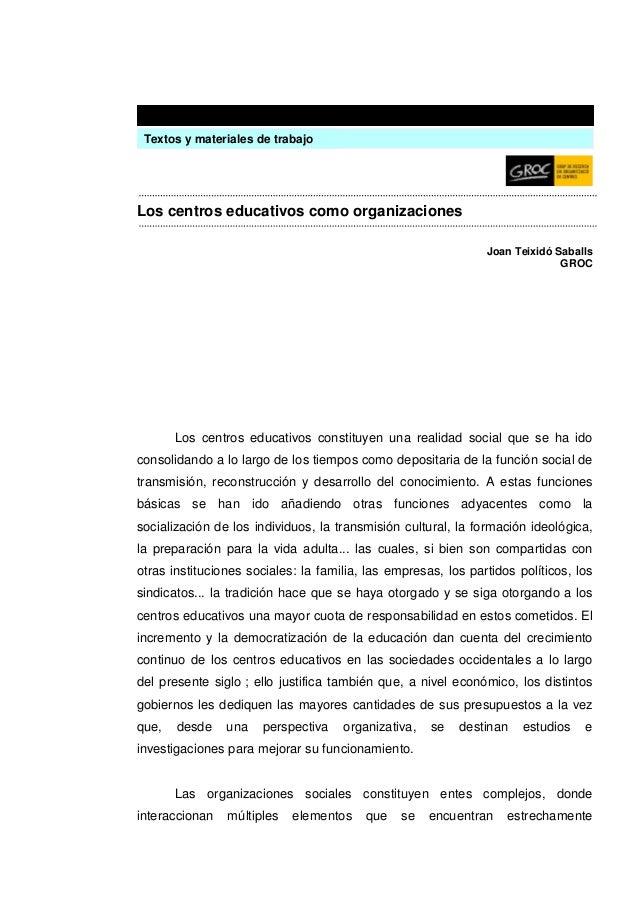 Los centros educativos como organizaciones Joan Teixidó Saballs GROC Los centros educativos constituyen una realidad socia...