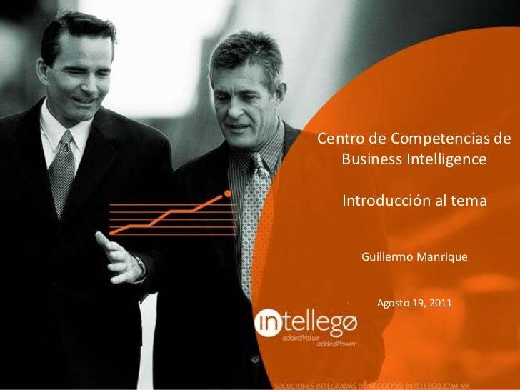 Centro de Competencias de Business Intelligence<br />Introducción al tema<br />Guillermo Manrique<br />Agosto 19, 2011<br />