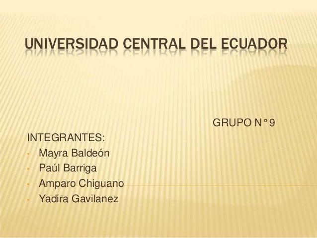 UNIVERSIDAD CENTRAL DEL ECUADOR GRUPO N° 9 INTEGRANTES: • Mayra Baldeón • Paúl Barriga • Amparo Chiguano • Yadira Gavilanez