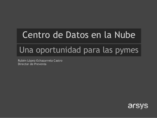 Centro de Datos en la NubeUna oportunidad para las pymesRubén López-Echazarreta CastroDirector de Preventa