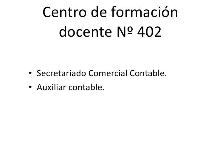 Centro de formación     docente Nº 402• Secretariado Comercial Contable.• Auxiliar contable.