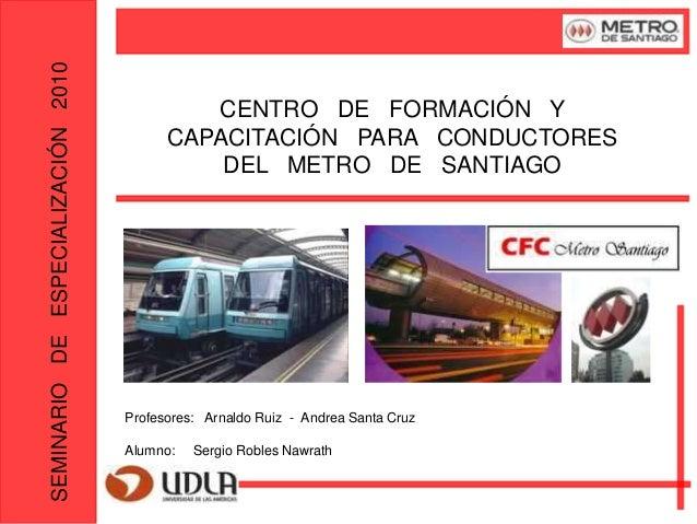 SEMINARIODEESPECIALIZACIÓN2010 CENTRO DE FORMACIÓN Y CAPACITACIÓN PARA CONDUCTORES DEL METRO DE SANTIAGO Profesores: Arnal...