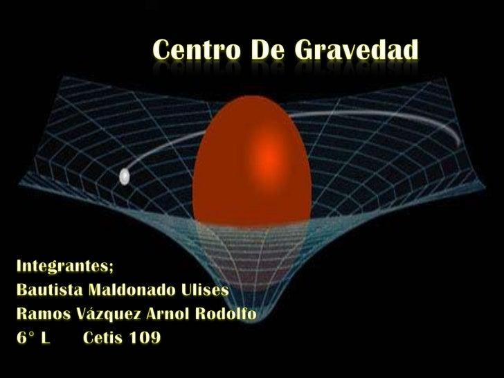 El                      es el punto de aplicación de la resultante de todas las fuerzas de gravedad que actúan sobre las d...