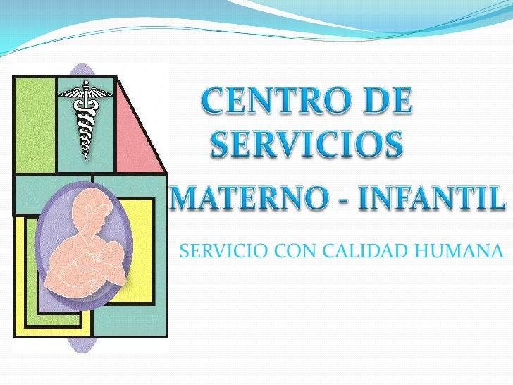 CENTRO DE SERVICIOS<br />MATERNO - INFANTIL<br />SERVICIO CON CALIDAD HUMANA<br />