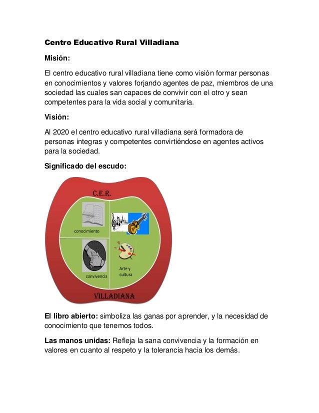 Centro Educativo Rural VilladianaMisión:El centro educativo rural villadiana tiene como visión formar personasen conocimie...
