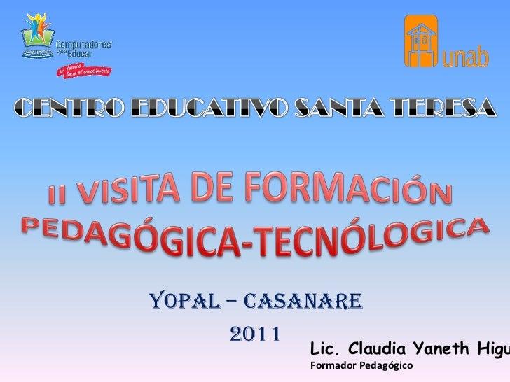 CENTRO EDUCATIVO SANTA TERESA<br />II VISITA DE FORMACIÓN <br />PEDAGÓGICA-TECNÓLOGICA<br />YOPAL – CASANARE<br />2011<br ...
