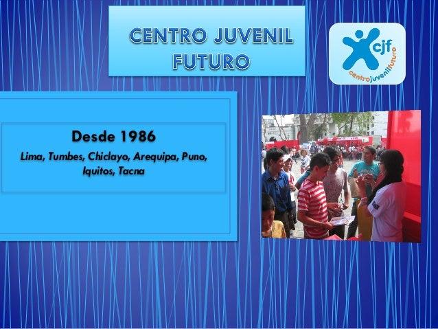 Desde 1986 Lima, Tumbes, Chiclayo, Arequipa, Puno, Iquitos, Tacna