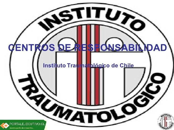 CENTROS DE RESPONSABILIDAD Instituto Traumatológico de Chile CENTROS DE RESPONSABILIDAD Instituto Traumatológico de Chile