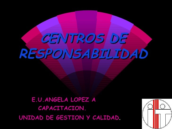 CENTROS DE RESPONSABILIDAD E.U.ANGELA LOPEZ A CAPACITACION. UNIDAD DE GESTION Y CALIDAD .