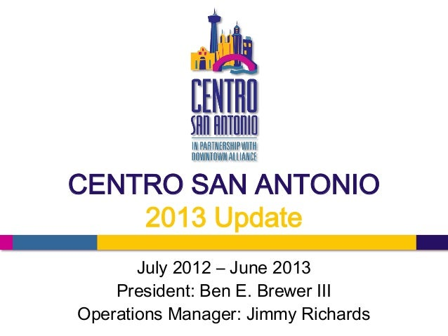 CENTRO SAN ANTONIO 2013 Update July 2012 – June 2013 President: Ben E. Brewer III Operations Manager: Jimmy Richards