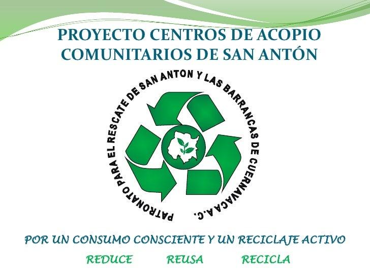 PROYECTO CENTROS DE ACOPIO     COMUNITARIOS DE SAN ANTÓN     POR UN CONSUMO CONSCIENTE Y UN RECICLAJE ACTIVO          REDU...