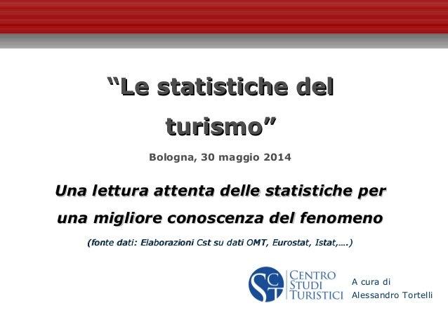 """""""""""Le statistiche delLe statistiche del turismo""""turismo"""" Bologna, 30 maggio 2014 Una lettura attenta delle statistiche perU..."""