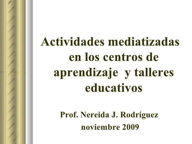 <ul><li>Actividades mediatizadas en los centros de aprendizaje  y talleres educativos </li></ul><ul><li>Prof. Nereida J. R...