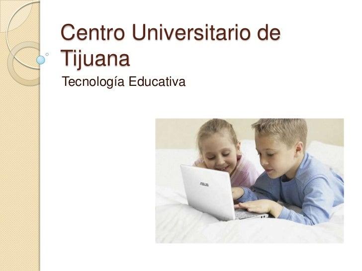 Centro Universitario de Tijuana<br />Tecnología Educativa<br />