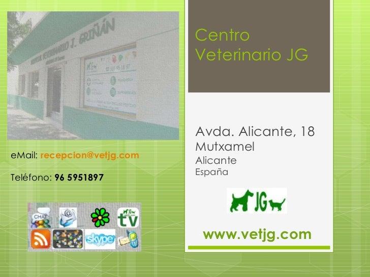 Centro Veterinario JG Avda. Alicante, 18 Mutxamel  Alicante España eMail:  [email_address] Teléfono:  96 5951897 www.vetjg...