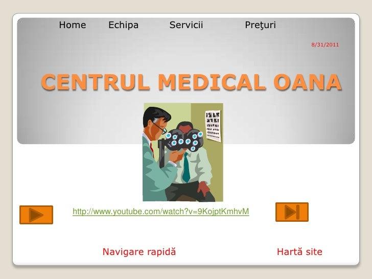 Home<br />Echipa <br />Servicii<br />Preţuri<br />8/31/2011<br />CENTRUL MEDICAL OANA<br />http://www.youtube.com/watch?v=...