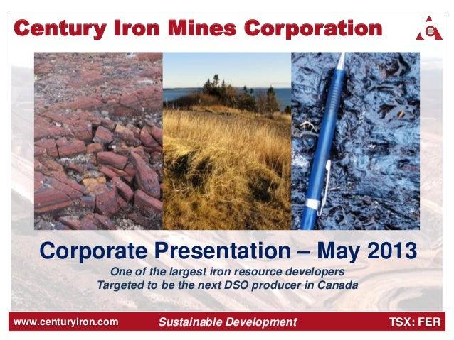 TSX: FERwww.centuryiron.com Corporate Presentation – May 2013 Sustainable Development Century Iron Mines Corporation One o...