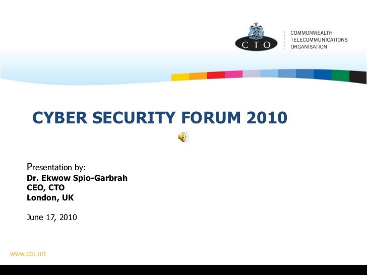 CYBER SECURITY FORUM 2010 P resentation by: Dr. Ekwow Spio-Garbrah CEO, CTO London, UK June 17, 2010