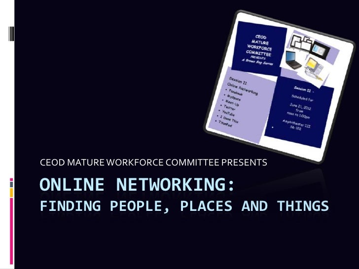 CEOD MATURE WORKFORCE COMMITTEE PRESENTSONLINE NETWORKING:FINDING PEOPLE, PLACES AND THINGS