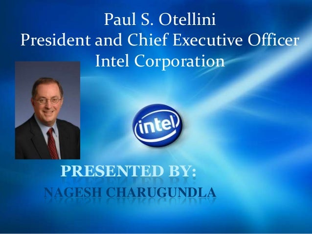 Paul S. Otellini President and Chief Executive Officer Intel Corporation PRESENTED BY: NAGESH CHARUGUNDLA