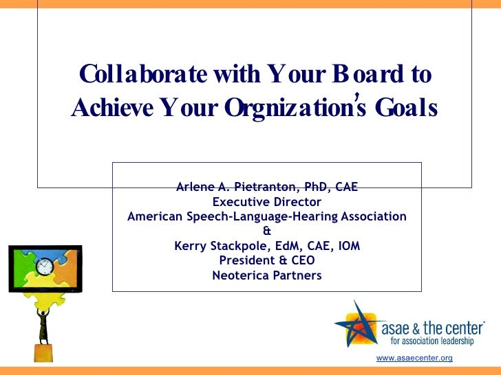 Collaborate with Your Board to Achieve Your Orgnization's Goals Arlene A. Pietranton, PhD, CAE Executive Director American...