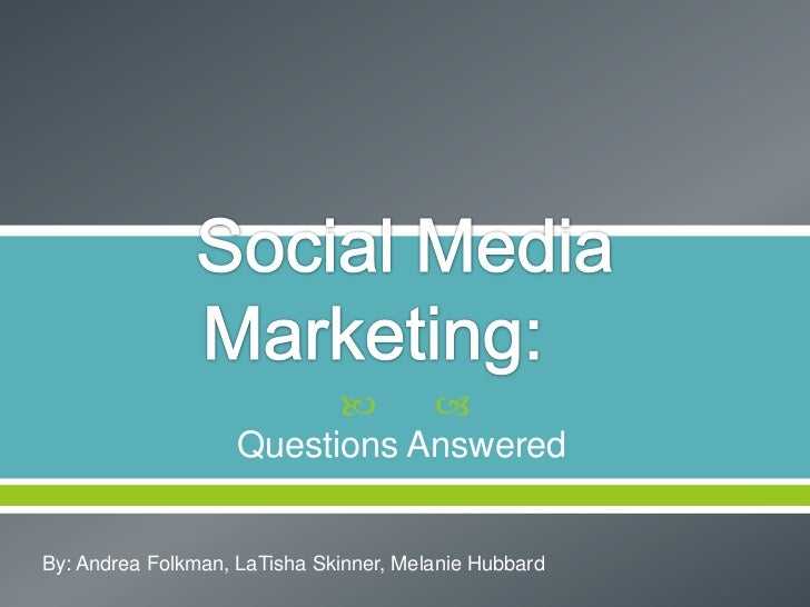 Social Media Marketing:<br />Questions Answered<br />By: Andrea Folkman, LaTisha Skinner, Melanie Hubbard<br />