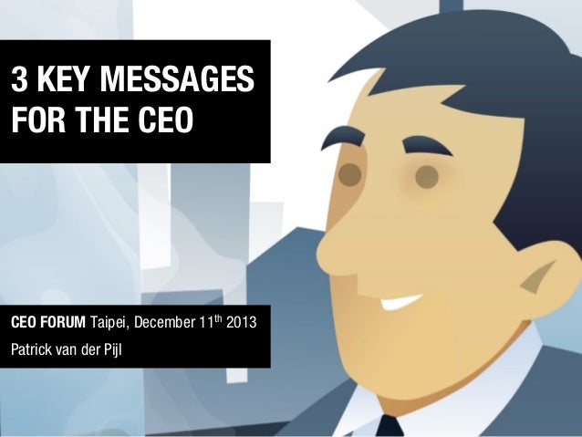 FOR THE CEO… (corporate or start-up)  3 KEY MESSAGES FOR THE CEO  CEO FORUM Taipei, December 11th 2013 Patrick van der Pij...