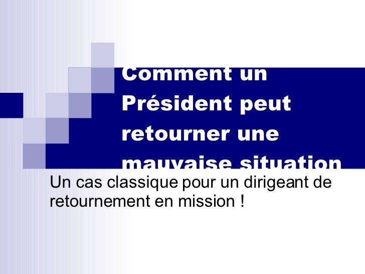 Comment un Président peut  retourner une mauvaise situation Un cas classique pour un dirigeant de retournement en mission !