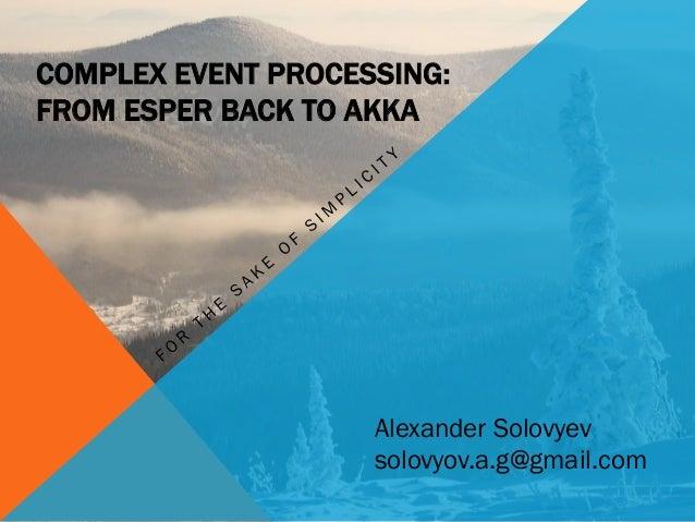 COMPLEX EVENT PROCESSING: FROM ESPER BACK TO AKKA Alexander Solovyev solovyov.a.g@gmail.com