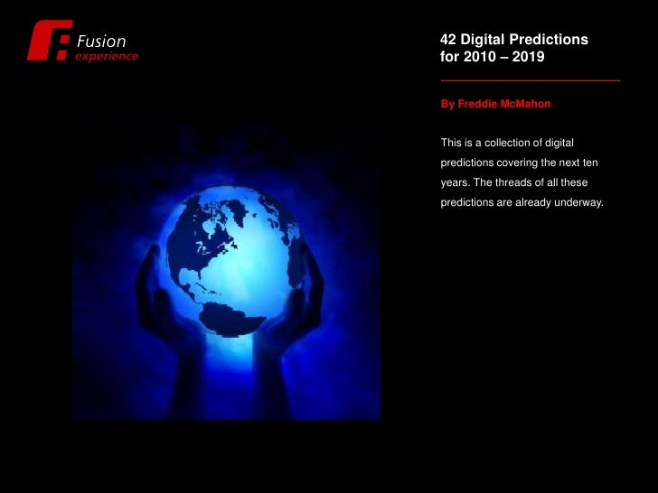 42 Digital Predictions for 2010 – 2019   By Freddie McMahon   This is a collection of digital predictions covering the nex...