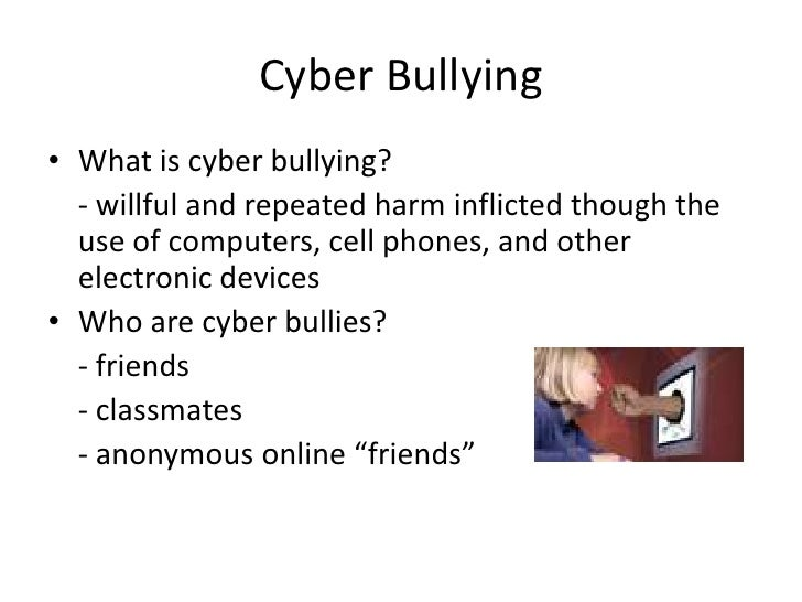Cyber Bullying • What is cyber bullying?   - willful and repeated harm inflicted though the   use of computers, cell phone...