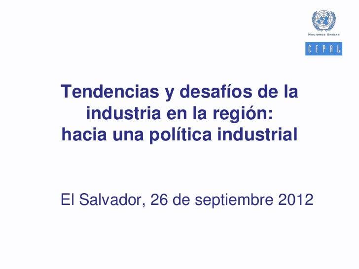 Tendencias y desafíos de la  industria en la región:hacia una política industrialEl Salvador, 26 de septiembre 2012