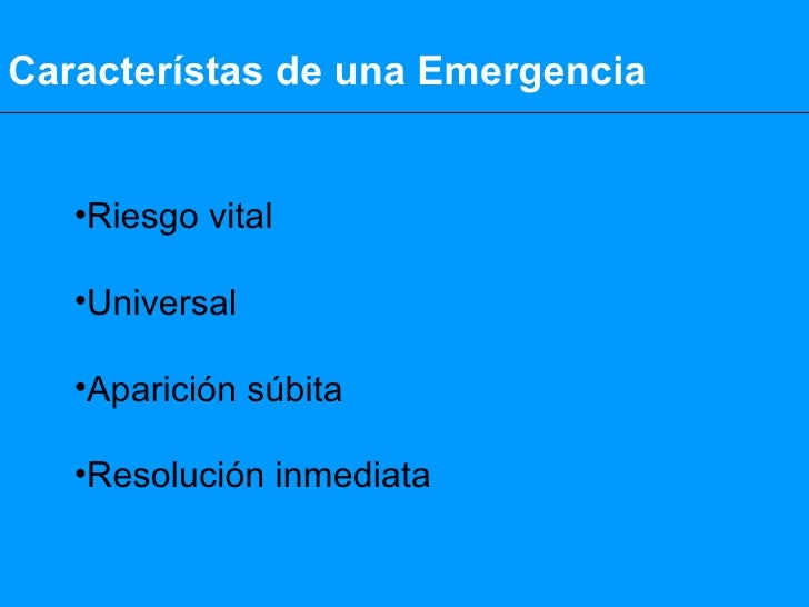 Característas de una Emergencia <ul><li>Riesgo vital </li></ul><ul><li>Universal </li></ul><ul><li>Aparición súbita </li><...