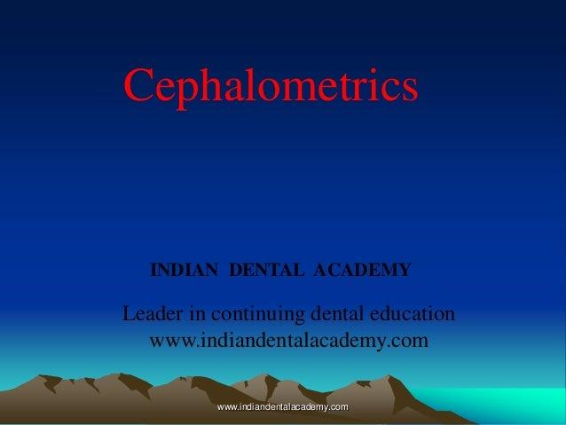 www.indiandentalacademy.com INDIAN DENTAL ACADEMY Leader in continuing dental education www.indiandentalacademy.com Cephal...