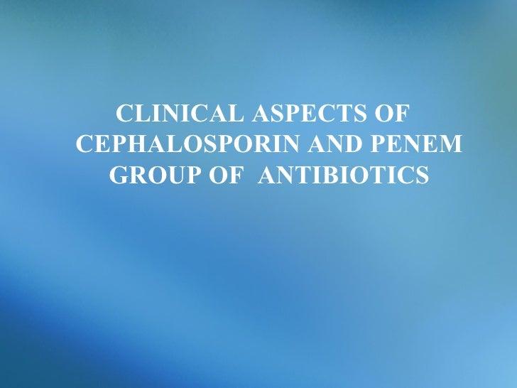 CLINICAL ASPECTS OF  CEPHALOSPORIN AND PENEM GROUP OF  ANTIBIOTICS