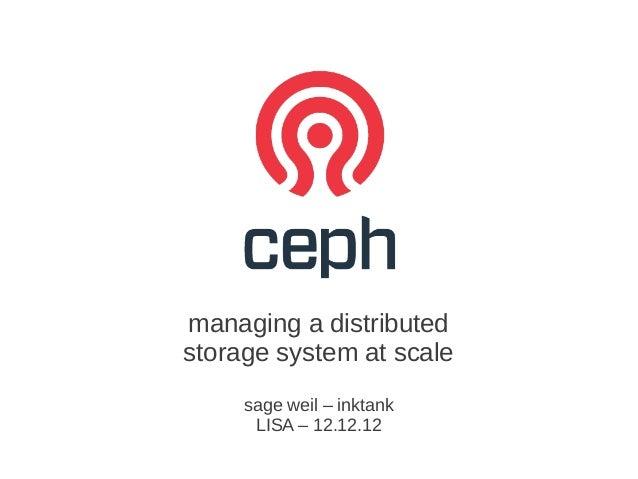 managing a distributedstorage system at scale     sage weil – inktank      LISA – 12.12.12