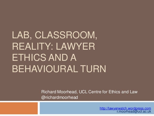 LAB, CLASSROOM, REALITY: LAWYER ETHICS AND A BEHAVIOURAL TURN Richard Moorhead, UCL Centre for Ethics and Law @richardmoor...