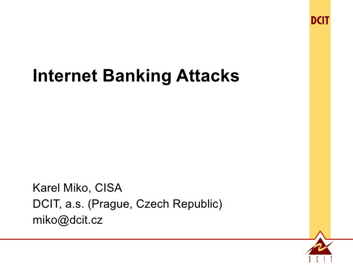 Internet Banking Attacks Karel Miko, CISA DCIT, a.s. (Prague, Czech Republic) [email_address]