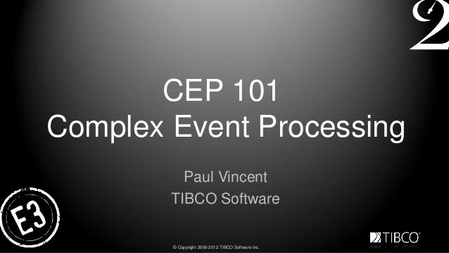 CEP 101Complex Event Processing          Paul Vincent        TIBCO Software        © Copyright 2000-2012 TIBCO Software Inc.