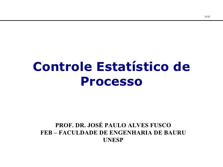 Controle Estatístico de Processo PROF. DR. JOSÉ PAULO ALVES FUSCO FEB – FACULDADE DE ENGENHARIA DE BAURU UNESP JPAF