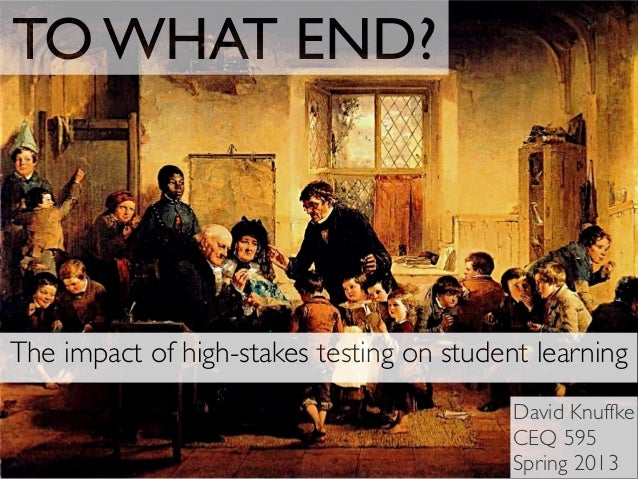 TO WHAT END?The impact of high-stakes testing on student learningDavid KnuffkeCEQ 595Spring 2013