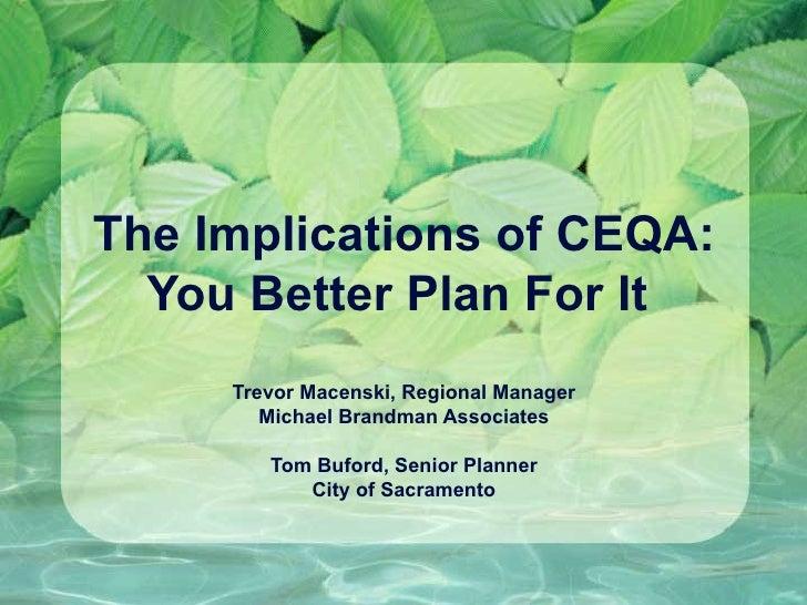 The Implications of CEQA:  You Better Plan For It     Trevor Macenski, Regional Manager        Michael Brandman Associates...