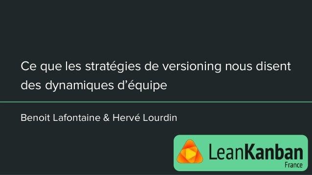 Ce que les stratégies de versioning nous disent des dynamiques d'équipe Benoit Lafontaine & Hervé Lourdin