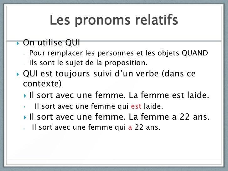 Les pronoms relatifs   On utilise QUI    ◦   Pour remplacer les personnes et les objets QUAND    ◦   ils sont le sujet de...