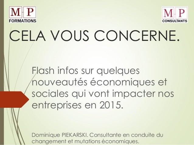 CELA VOUS CONCERNE. Flash infos sur quelques nouveautés économiques et sociales qui vont impacter nos entreprises en 2015....