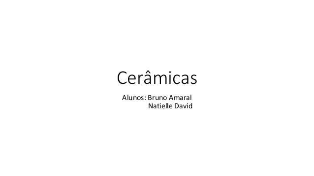 Cerâmicas Alunos: Bruno Amaral Natielle David