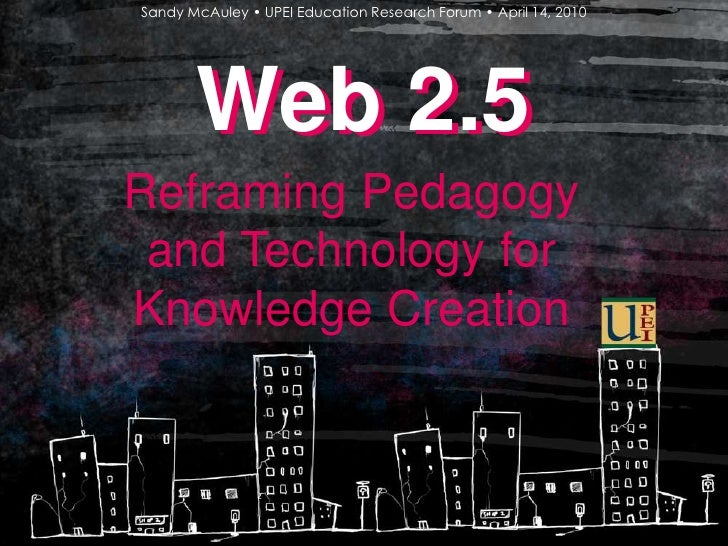 Sandy McAuley • UPEI Education Research Forum • April 14, 2010<br />Web 2.5<br />Web 2.5<br />Reframing Pedagogy and Techn...