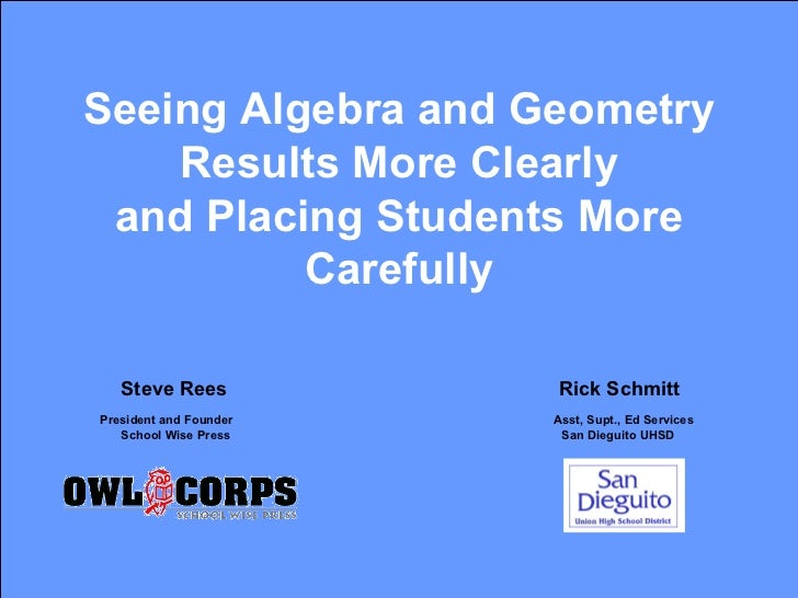 Seeing Algebra and Geometry Results More Clearly and Placing Students More Carefully   Steve Rees   Rick Schmitt President...